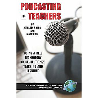 Podcasting for Teachers Using a New Technology to Revolutionize Teaching and Learning PB by King & Kathy P.