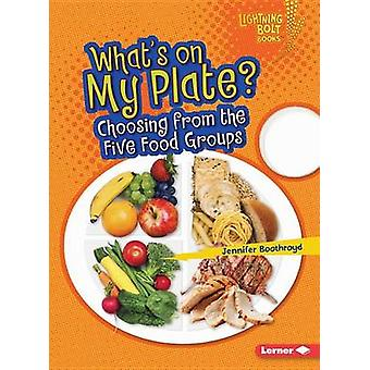 What's on My Plate? - Choosing from the Five Food Groups by Jennifer B
