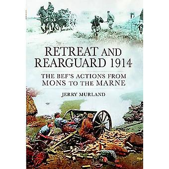 Retreat and Rearguard 1914 - The BEF's Actions from Mons to the Marne