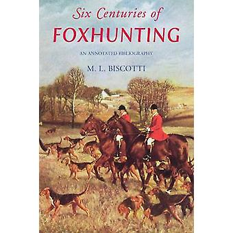 Six Centuries of Foxhunting - An Annotated Bibliography by M. L. Bisco