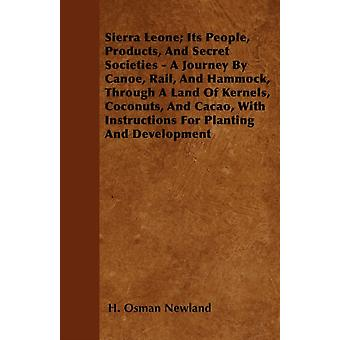 Sierra Leone Its People Products And Secret Societies  A Journey By Canoe Rail And Hammock Through A Land Of Kernels Coconuts And Cacao With Instructions For Planting And Development by Newland & H. Osman