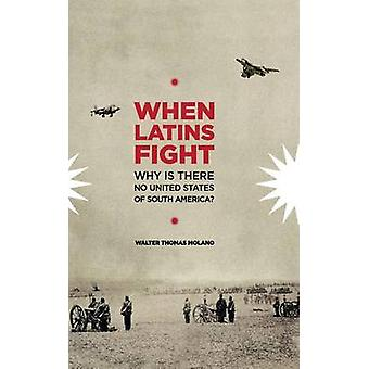 When Latins Fight Why There is No United States of South America by Molano & Walter Thomas