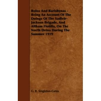 Bolos and Barishynas  Being an Account of the Doings of the SadleirJackson Brigade and Altham Flotilla on the North Dvina During the Summer 1919 by SingletonGates & G. R.