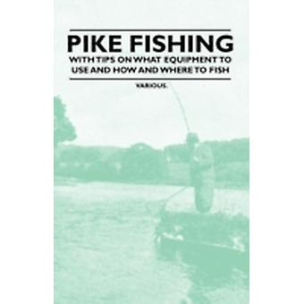 Pike Fishing  With Tips on What Equipment to Use and How and Where to Fish by Various