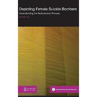 Depicting Female Suicide Bombers Understanding the Radicalization Process by Patel & Bina