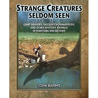 Strange Creatures Seldom Seen Giant Beavers Sasquatch Manipogos and Other Mystery Animals in Manitoba and Beyond by Warms & John