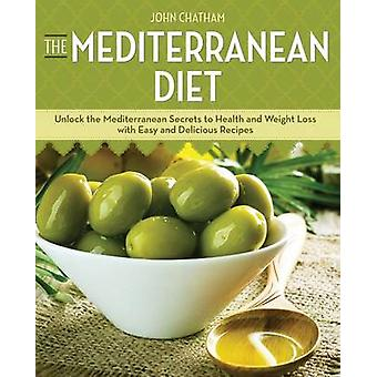 Mediterranean Diet Unlock the Mediterranean Secrets to Health and Weight Loss with Easy and Delicious Recipes by Chatham & John