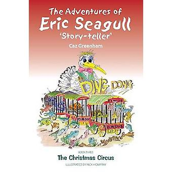 The Adventures of Eric Seagull Storyteller Book 3 The Christmas Circus by Greenham & Caz