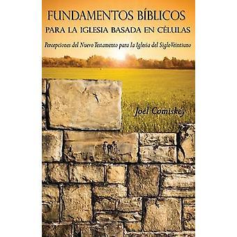 Fundamentos Bblicos para la Iglesia Basada en Clulas Percepciones del Nuevo Testamento para la Iglesia del Siglo Veintiuno by Comiskey & Joel