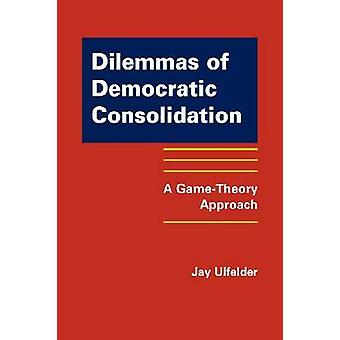 Dilemmas of Democratic Consolidation - A Game-theory Approach by Jay U