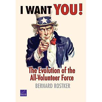 I Want You! - The Evolution of the All-volunteer Force by Bernard Rost