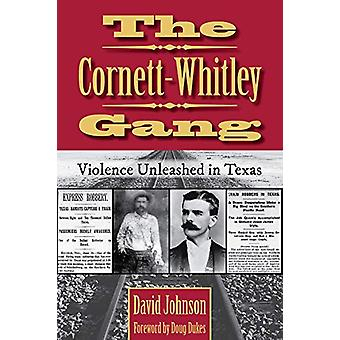 The Cornett-Whitley Gang - Violence Unleashed in Texas by David Johnso
