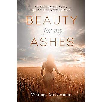 Beauty for My Ashes by Whitney D McDermott - 9781495176319 Book