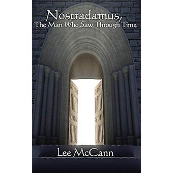 Nostradamus - the Man Who Saw Through Time by Lee McCann - 9781515437