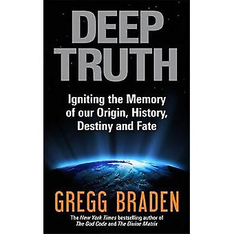 Deep Truth Igniting the Memory of Our Origin History Destiny and Fate by Braden & Gregg