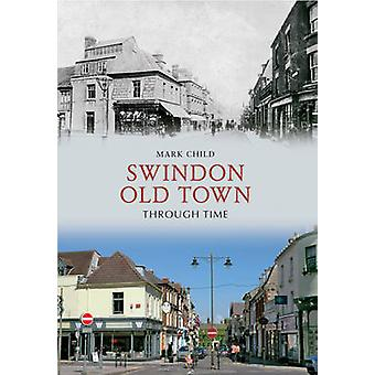 Swindon Old Town Through Time by Mark Child - 9781445609454 Book