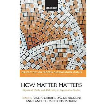 How Matter Matters Objects Artifacts and Materiality in Organization Studies by Carlile & Paul R.
