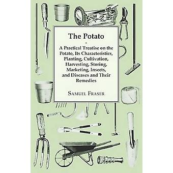 The Potato  A Practical Treatise on the Potato its Characteristics Planting Cultivation Harvesting Storing Marketing Insects and Diseases and their Remedies by Fraser & Samuel