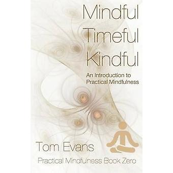 Mindful Timeful Kindful  An Introduction to Practical Mindfulness by Evans & Tom