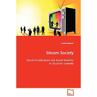 Sitcom Society  Social Stratification and Social Mobility in Situation Comedy by Freeman & Lewis