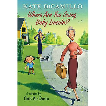 Where Are You Going - Baby Lincoln? by Kate DiCamillo - Chris Van Dus