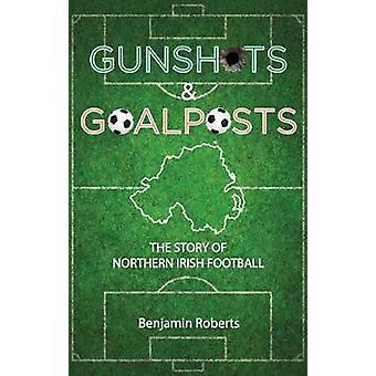 Gunshots & Goalposts - The Story of Northern Irish Football by Ben