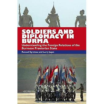 Soldiers and Diplomacy in Burma - Understanding the Foreign Relations