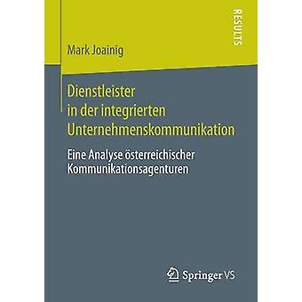 Dienstleister in der integrierten Unternehmenskommunikation  Eine Analyse sterreichischer Kommunikationsagenturen by Joainig & Mark