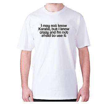 Mens funny t-shirt slogan tee novelty humour hilarious -  I may not know Karate, but I know crazy and I'm not afraid to use it