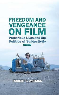 Freedom and Vengeance on Film  Precarious Lives and the Politics of Subjectivity by Robert E Watkins