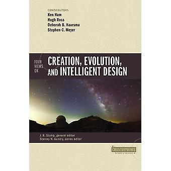 Four Views on Creation Evolution and Intelligent Design von General Editor James Stump & Series herausgegeben von Stanley N Gundry & Contributions by Ken Ham & Contributions by Hugh Ross & Contributions by Deborah Haarsma & Contributions by Stephen C Meyer