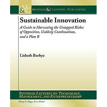 Sustainable Innovation A Guide to Harvesting the Untapped Riches of Opposition Unlikely Combinations and a Plan B by Borbye & Lisbeth