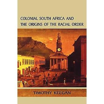 Colonial South Africa and the Origins of the Racial Order by Keegan & Timothy