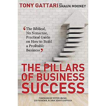 The Pillars of Business Success The Biblical No Nonsense Practical Guide on How to Build a Profitable Business by Gattari & Tony
