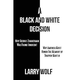 A Black and White Decision   Why George Zimmerman Was Found Innocent   Why America Must Honor The Memory of Trayvon Martin by Wolf & Larry