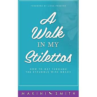 A Walk in my Stilettos How to get through the struggle with grace by Smith & Makini