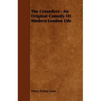 The Crusaders  An Original Comedy of Modern London Life by Jones & Henry Arthur