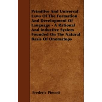 Primitive And Universal Laws Of The Formation And Development Of Language  A Rational And Inductive System Founded On The Natural Basis Of Onomatops by Pincott & Frederic