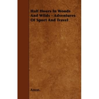 Half Hours In Woods And Wilds  Adventures Of Sport And Travel by Anon.