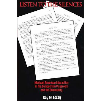 Listen to the Silences Mexican American Interaction in the Composition Classroom and the Community by Losey & Kay M.