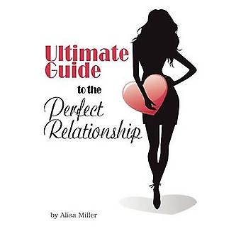 Ultimate Guide to the Perfect Relationship by Miller & Alisa