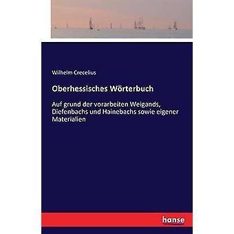 Oberhessisches Wrterbuch Auf grund der vorarbeiten Weigands Diefenbachs und Hainebachs sowie eigener Materialien by Crecelius & Wilhelm