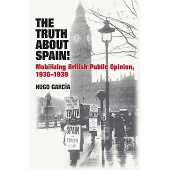 Truth About Spain! - Mobilizing British Public Opinion - 1936-1939 by