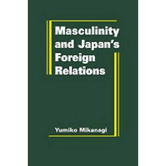 Masculinity and Japan's Foreign Relations by Yumiko Mikanagi - 978193