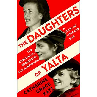 The Daughters of Yalta  The Churchills Roosevelts and Harrimans  a Story of Love and War by Catherine Grace Katz