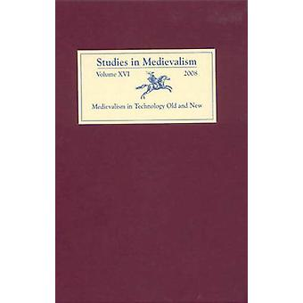Studies in Medievalism XVI - Medievalism in Technology Old and New by