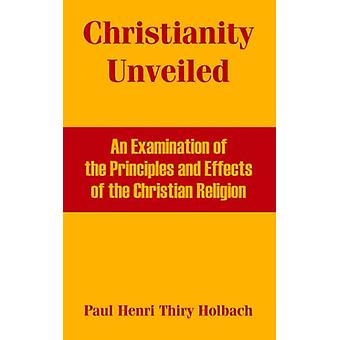 Christianity Unveiled - An Examination of the Principles and Effects o