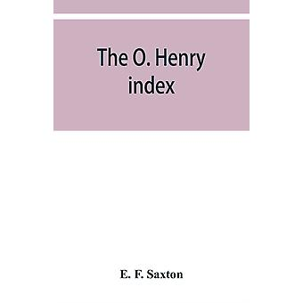 The O. Henry index containing some little pictures of O. Henry together with an alphabetical guide to his complete works by E F Saxton