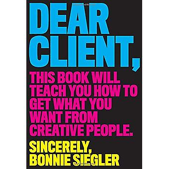 Dear Client - This Book Will Teach You How to Get What You Want from C