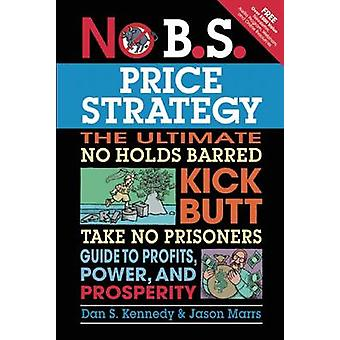 No B.S. Price Strategy - The Ultimate No Holds Barred Kick Butt Take N